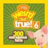 National Geographic Kids Weird but True! 6: 300 Outrageous Facts - National Geographic Kids