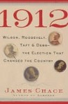 1912: Wilson, Roosevelt, Taft and Debs -The Election that Changed the Country - James Chace