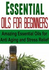 Essential Oils for Beginners: Amazing Essential Oils for Anti Aging and Stress Relief: (Essential Oils, Essential Oils Recipes, Aromatherapy, Essential ... Essential Oils for Beginners, Aromatherapy) - Mike Cabot, Christi Jones