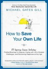 How to Save Your Own Life: 15 Inspiring Lessons Including: Finding Blessings in Disguise, Coping with Life's Greatest Challanges, and Discovering Happiness at Any Age - Michael Gates Gill