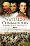 Waterloo Commanders: Napoleon, Wellington and Blucher - Andrew Uffindell