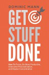Get Stuff Done: How To Focus, Be More Productive, Overcome Procrastination, and Master Concentration (Time Management, Productivity, and How To Get Motivated and Stop Procrastinating) - Dominic Mann