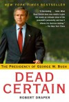 Dead Certain: The Presidency of George W. Bush - Robert Draper