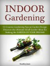 Indoor Gardening: 12 Creative Gardening Tips on Garden Design. Discover the Ultimate Small Garden Ideas for Creating the Garden of Your Dreams (Indoor Gardening, garden design, indoor plants) - Stanley Joan