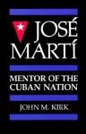 Jose Marti: Mentor of the Cuban Nation - John M. Kirk