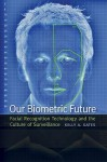 Our Biometric Future: Facial Recognition Technology and the Culture of Surveillance - Kelly Gates