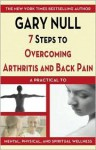 7 Steps to Overcoming Arthritis and Back Pain: A Practical Guide to Mental, Physical, and Spiritual Wellness - Gary Null