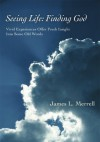 Seeing Life: Finding God: Vivid Experiences Offer Fresh Insight Into Some Old Words - James Merrell