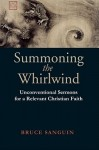 Summoning The Whirlwind: Unconventional Sermons For A Relevant Christian Faith - Bruce Sanguin