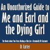 An Unauthorized Guide to Me and Earl and the Dying Girl: The Movie About Two Teens Making a Film for a Terminally Ill Classmate - D. Carter, D. Carter, Scott Clem