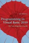 Programming in Visual Basic 2010: The Very Beginner's Guide - Jim McKeown
