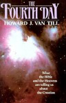 The Fourth Day: What the Bible and the Heavens Are Telling Us about the Creation - Howard Van Till