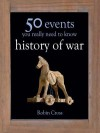 50 Events You Really Need to Know: History of War: 50 Key Milestones You Really Need to Know - Robin Cross