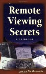 Remote Viewing Secrets: The Handbook for Developing and Extending Your Psychic Abilities - Joseph McMoneagle