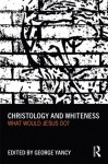 Christology and Whiteness: What Would Jesus Do? - George Yancy