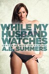 While My Husband Watches (A Cuckold Husband, Cheating Hot Wife, Older Woman, Voyeur Story) (The WHILE MY HUSBAND WATCHES Cuckolding Series Book 1) - A.B. Summers
