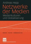 Netzwerke Der Medien: Medienkulturen Und Globalisierung - Andreas Hepp