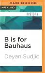 B is for Bauhaus: An A-Z of the Modern World - Deyan Sudjic, Dan Morgan