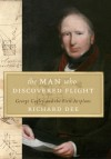 The Man Who Discovered Flight: George Cayley and the First Airplane - Richard Dee