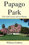 Papago Park: The Golf Course and Its History - William Godfrey