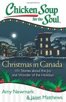 Chicken Soup for the Soul: Christmas in Canada: 101 Stories about the Joy and Wonder of the Holidays - Amy Newmark, Janet Matthews