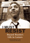 I Must Resist: Bayard Rustin's Life in Letters - Bayard Rustin, Bayard Rustin, Julian Bond