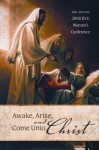 Awake, Arise, and Come Unto Christ: Talks from the 2008 Byu Women's Conference - Barbara Thompson, Russell T. Osguthorpe, Julie B. Beck, John Bytheway, Mary Ellen Edmunds, Silvia Allred, Thomas S. Monson, Sheri L. Dew, Lolly S. Osguthorpe, Carolyn Rasmus, Jeffrey N. Clayton, Ana Maria Coburn, Merrill Bateman, Marie Hafen, Elizabeth Ricks