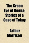 The Green Eye of Goona; Stories of a Case of Tokay - Arthur Morrison