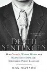 Death Sentences: How Cliches, Weasel Words and Management-Speak Are Strangling Public Language - Don Watson