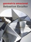 Sebastian Escultor: Geometria Emocional - Jorge Volpi, Sebastian Escultor