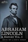 Abraham Lincoln: A History, Vol. I - John M. Hay, John George Nicolay