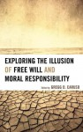 Exploring the Illusion of Free Will and Moral Responsibility - Gregg D. Caruso, Susan Blackmore, Thomas W. Clark, Mark Hallett
