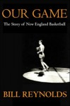 Our Game: The Story of New England Basketball - Bill Reynolds