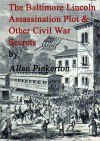 The Baltimore Lincoln Assassination Plot and Other Civil War Secrets - Allan Pinkerton, Chet Dembeck