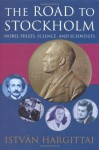 The Road to Stockholm: Nobel Prizes, Science, and Scientists - István Hargittai