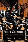 Pierre Corneille: Poetics and Political Drama Under Louis XIII - David Clarke
