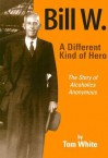 Bill W.: A Different Kind of Hero: The Story of Alcoholics Anonymous - Tom White