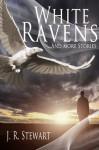 White Ravens and More Stories - J.R. Stewart
