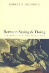 Between Saying and Doing: Towards an Analytic Pragmatism - Robert B. Brandom