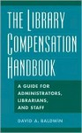 The Library Compensation Handbook: A Guide for Administrators, Librarians and Staff - David A. Baldwin