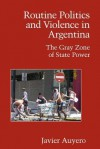 Routine Politics and Violence in Argentina: The Gray Zone of State Power - Javier Auyero