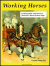 Working Horses: Looking Back 100 Years to America's Horse-Drawn Days: With 300 Historic Photographs - Charles Philip Fox