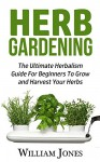 Herb Gardening: The Ultimate Herbalism Guide For Beginners To Grow and Harvest Your Herbs - William Jones