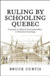 Ruling by Schooling Quebec: Conquest to Liberal Governmentality - A Historical Sociology - Bruce Curtis