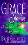 Grace Stories: A Fresh Look at God's Unconditional Love - Bob George