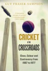 Cricket at the Crossroads: Class, Colour and Controversy from 1967 to 1977 - Guy Fraser-Sampson