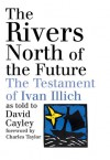 The Rivers North of the Future: The Testament of Ivan Illich - David Cayley, David Cayley, Charles Taylor