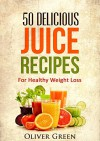 50 Delicious Juicing Recipes For Healthy Weight Loss - Oliver Green