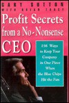 Profit Secrets From A No Nonsense Ceo: 153 Ways To Keep Your Company In One Piece When The Blue Chips Hit The Fan - Gary Sutton, Brian Tarcy
