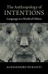 The Anthropology of Intentions: Language in a World of Others - Alessandro Duranti